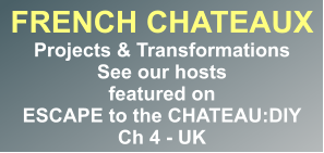 FRENCH CHATEAUX Projects & Transformations See our hosts featured on ESCAPE to the CHATEAU:DIY Ch 4 - UK